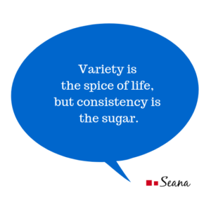 Variety is the spice of life, but consistency is the sugar.
