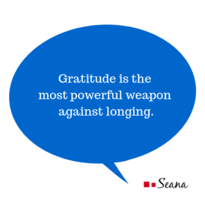 Gratitude is the most powerful weapon against longing.