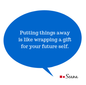Putting things away is like wrapping a gift for your future self.