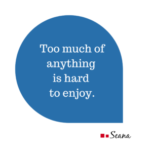 Too much of anything is hard to enjoy.
